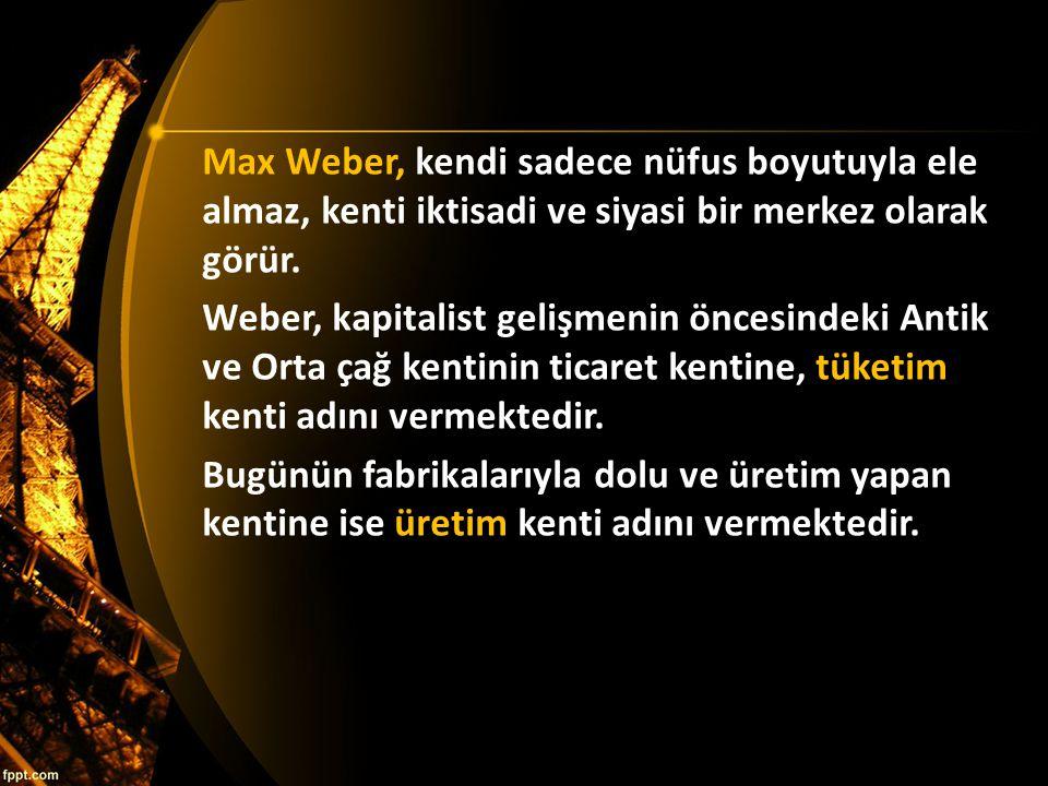 Max Weber, kendi sadece nüfus boyutuyla ele almaz, kenti iktisadi ve siyasi bir merkez olarak görür.