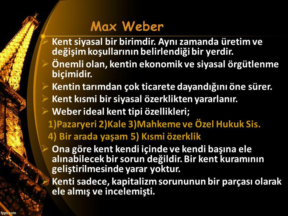 Max Weber Kent siyasal bir birimdir. Aynı zamanda üretim ve değişim koşullarının belirlendiği bir yerdir.