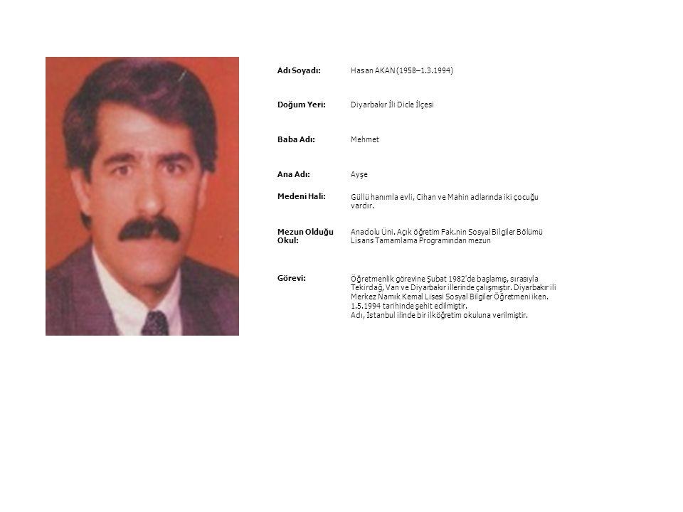 Adı Soyadı: Hasan AKAN (1958–1.3.1994) Doğum Yeri: Diyarbakır İli Dicle İlçesi. Baba Adı: Mehmet.