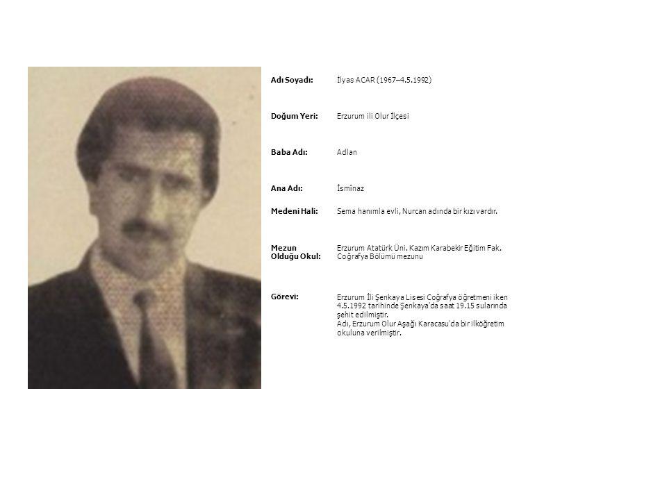 Adı Soyadı: İlyas ACAR (1967–4.5.1992) Doğum Yeri: Erzurum ili Olur İlçesi. Baba Adı: Adlan. Ana Adı: