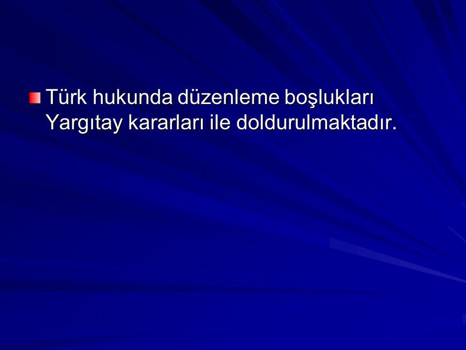 Türk hukunda düzenleme boşlukları Yargıtay kararları ile doldurulmaktadır.
