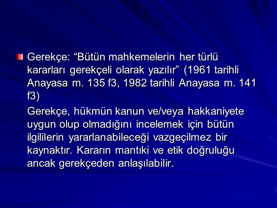 Gerekçe: Bütün mahkemelerin her türlü kararları gerekçeli olarak yazılır (1961 tarihli Anayasa m. 135 f3, 1982 tarihli Anayasa m. 141 f3)