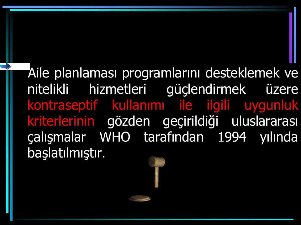 Aile planlaması programlarını desteklemek ve nitelikli hizmetleri güçlendirmek üzere kontraseptif kullanımı ile ilgili uygunluk kriterlerinin gözden geçirildiği uluslararası çalışmalar WHO tarafından 1994 yılında başlatılmıştır.