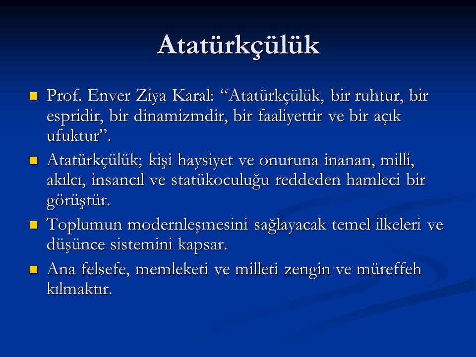 Atatürkçülük Prof. Enver Ziya Karal: Atatürkçülük, bir ruhtur, bir espridir, bir dinamizmdir, bir faaliyettir ve bir açık ufuktur .