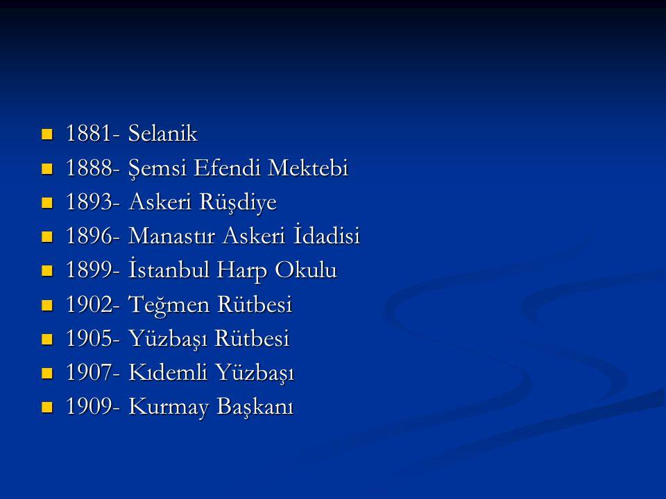 1881- Selanik 1888- Şemsi Efendi Mektebi. 1893- Askeri Rüşdiye. 1896- Manastır Askeri İdadisi. 1899- İstanbul Harp Okulu.
