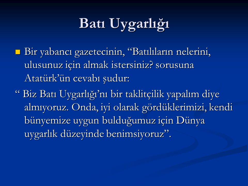 Batı Uygarlığı Bir yabancı gazetecinin, Batılıların nelerini, ulusunuz için almak istersiniz sorusuna Atatürk'ün cevabı şudur:
