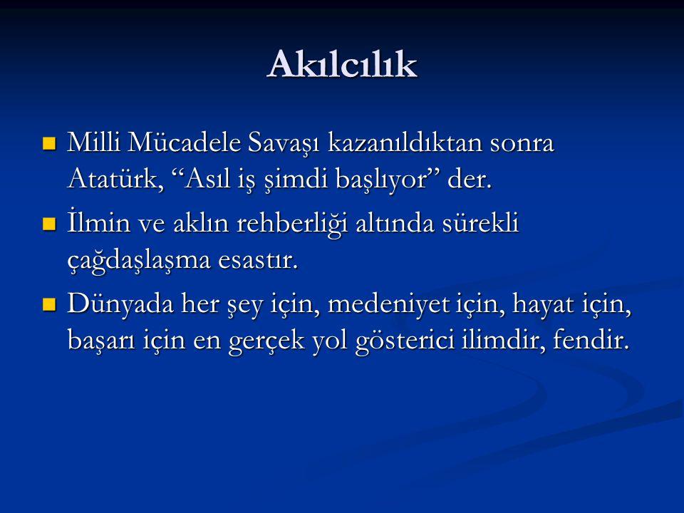 Akılcılık Milli Mücadele Savaşı kazanıldıktan sonra Atatürk, Asıl iş şimdi başlıyor der.