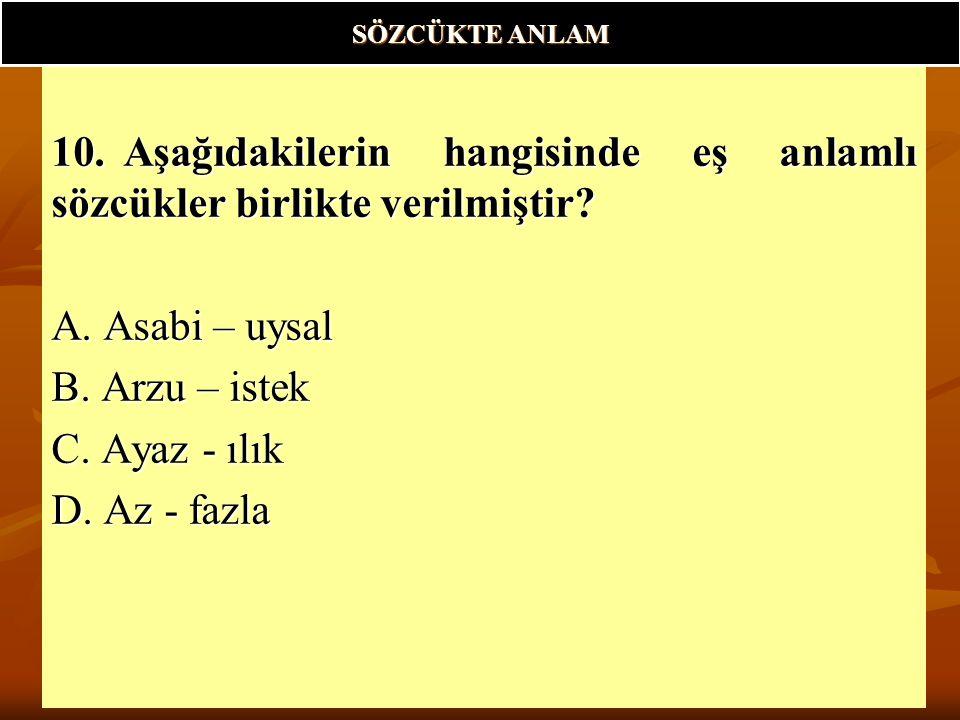 SÖZCÜKTE ANLAM 10. Aşağıdakilerin hangisinde eş anlamlı sözcükler birlikte verilmiştir A. Asabi – uysal.