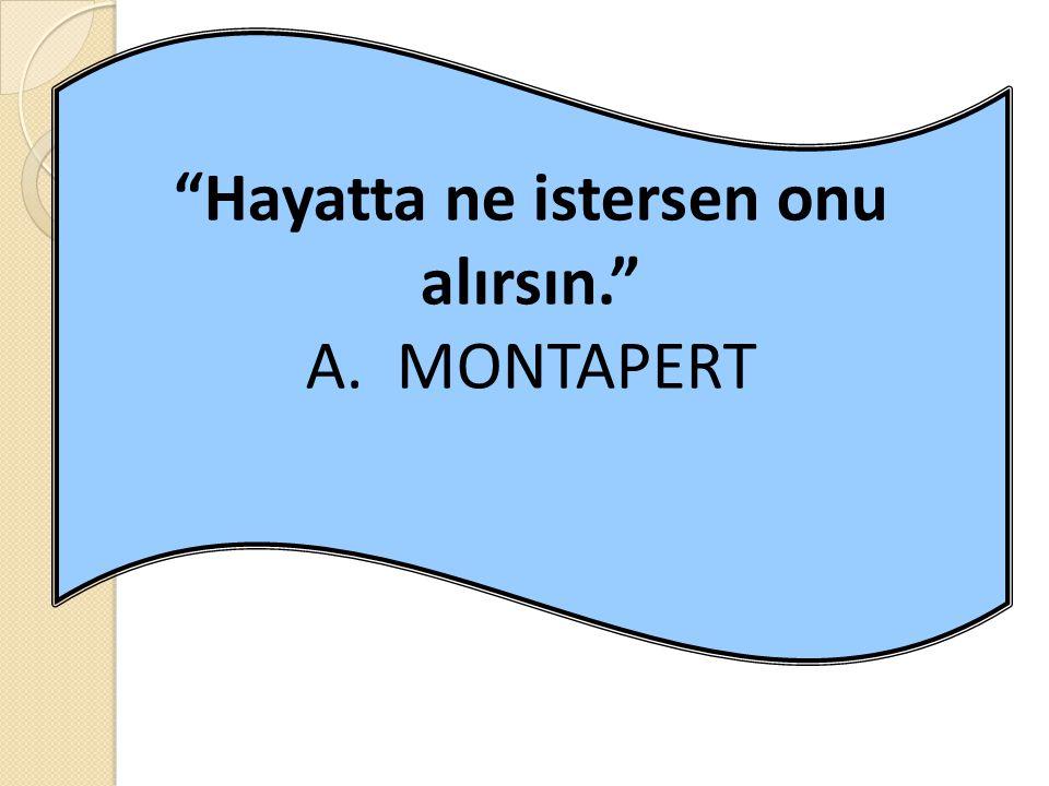 Hayatta ne istersen onu alırsın. A. MONTAPERT