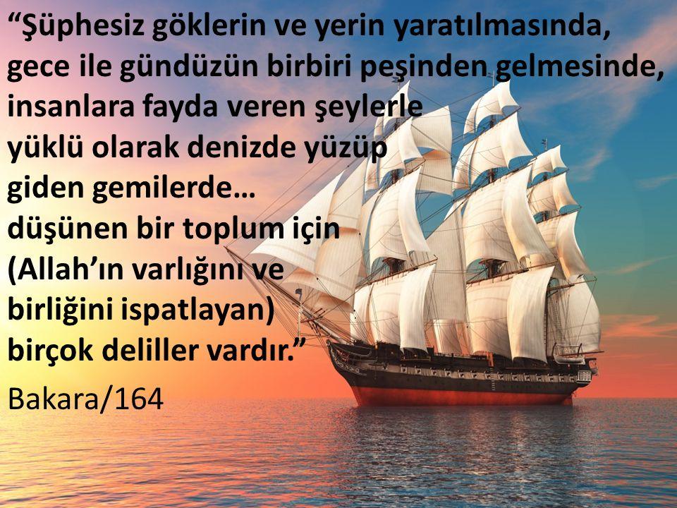 Şüphesiz göklerin ve yerin yaratılmasında, gece ile gündüzün birbiri peşinden gelmesinde, insanlara fayda veren şeylerle yüklü olarak denizde yüzüp giden gemilerde… düşünen bir toplum için (Allah'ın varlığını ve birliğini ispatlayan) birçok deliller vardır. Bakara/164