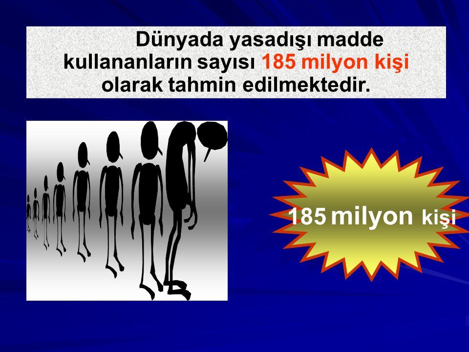 Dünyada yasadışı madde kullananların sayısı 185 milyon kişi olarak tahmin edilmektedir.