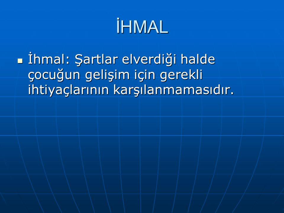 İHMAL İhmal: Şartlar elverdiği halde çocuğun gelişim için gerekli ihtiyaçlarının karşılanmamasıdır.
