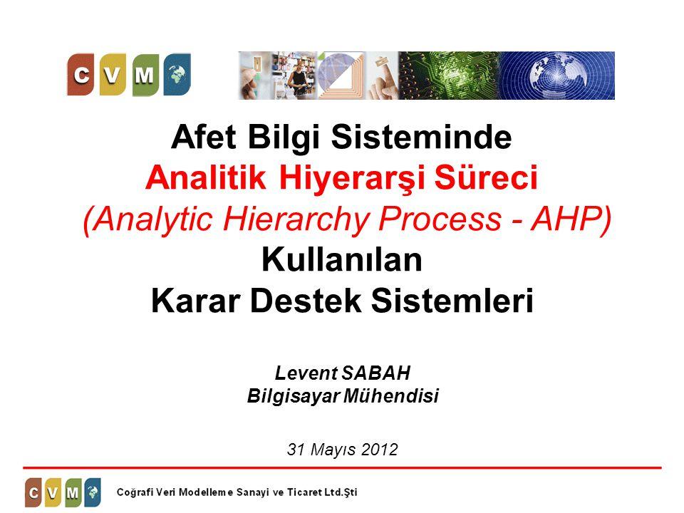 Afet Bilgi Sisteminde Analitik Hiyerarşi Süreci (Analytic Hierarchy Process - AHP) Kullanılan Karar Destek Sistemleri Levent SABAH Bilgisayar Mühendisi 31 Mayıs 2012