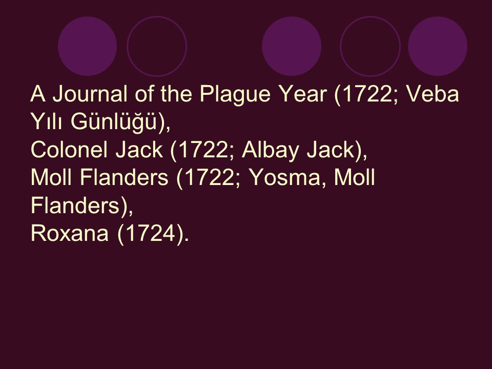 A Journal of the Plague Year (1722; Veba Yılı Günlüğü), Colonel Jack (1722; Albay Jack), Moll Flanders (1722; Yosma, Moll Flanders), Roxana (1724).