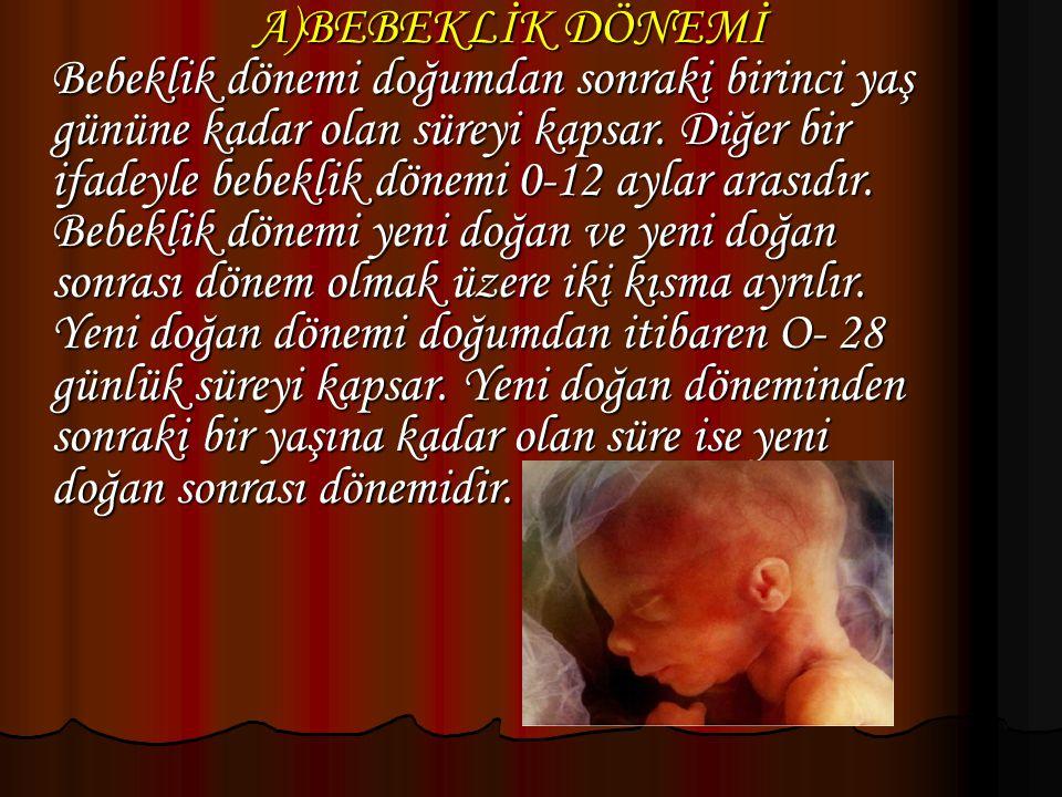 A)BEBEKLİK DÖNEMİ Bebeklik dönemi doğumdan sonraki birinci yaş gününe kadar olan süreyi kapsar.
