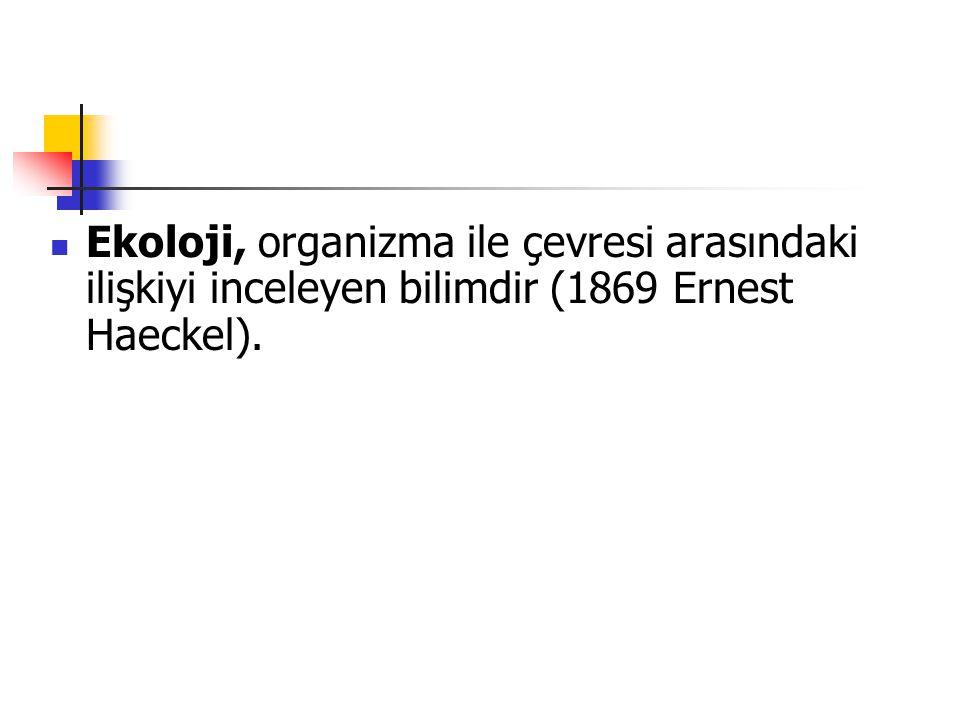 Ekoloji, organizma ile çevresi arasındaki ilişkiyi inceleyen bilimdir (1869 Ernest Haeckel).