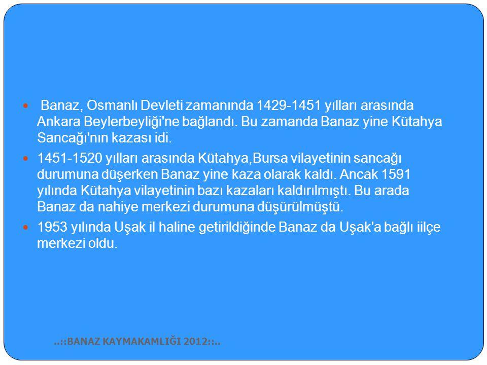 Banaz, Osmanlı Devleti zamanında 1429-1451 yılları arasında Ankara Beylerbeyliği ne bağlandı. Bu zamanda Banaz yine Kütahya Sancağı nın kazası idi.
