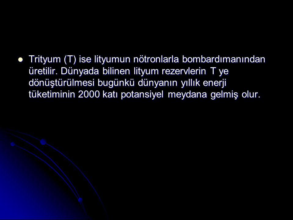 Trityum (T) ise lityumun nötronlarla bombardımanından üretilir