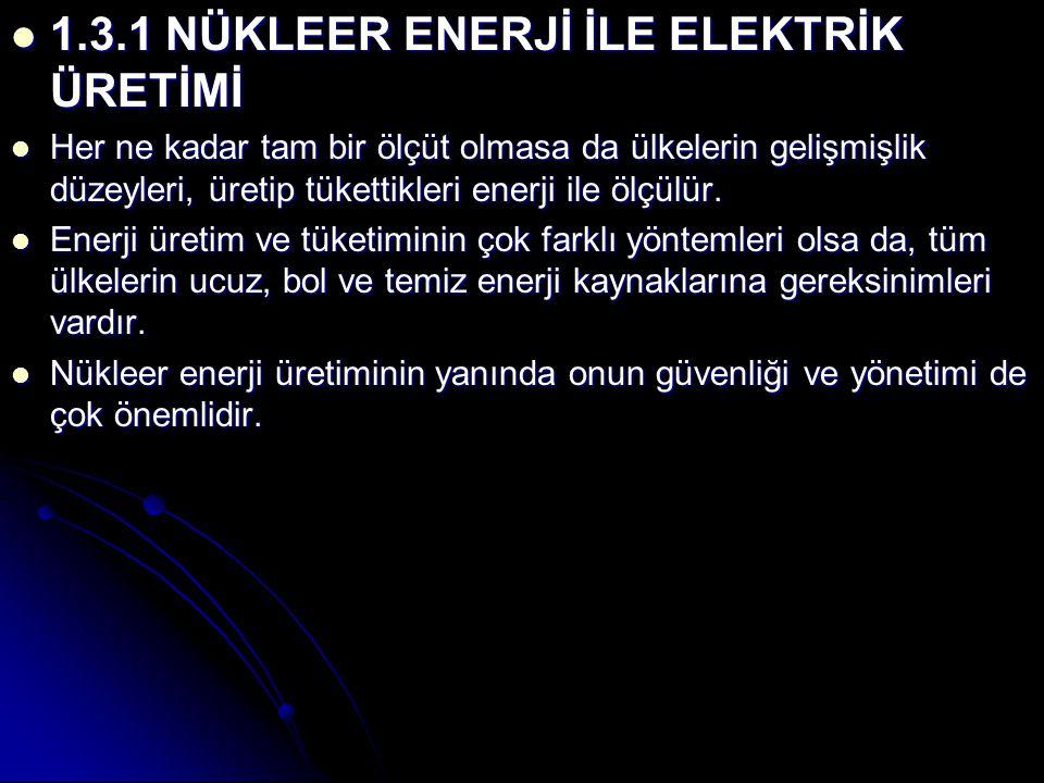 1.3.1 NÜKLEER ENERJİ İLE ELEKTRİK ÜRETİMİ