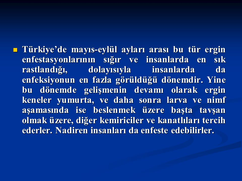 Türkiye'de mayıs-eylül ayları arası bu tür ergin enfestasyonlarının sığır ve insanlarda en sık rastlandığı, dolayısıyla insanlarda da enfeksiyonun en fazla görüldüğü dönemdir.