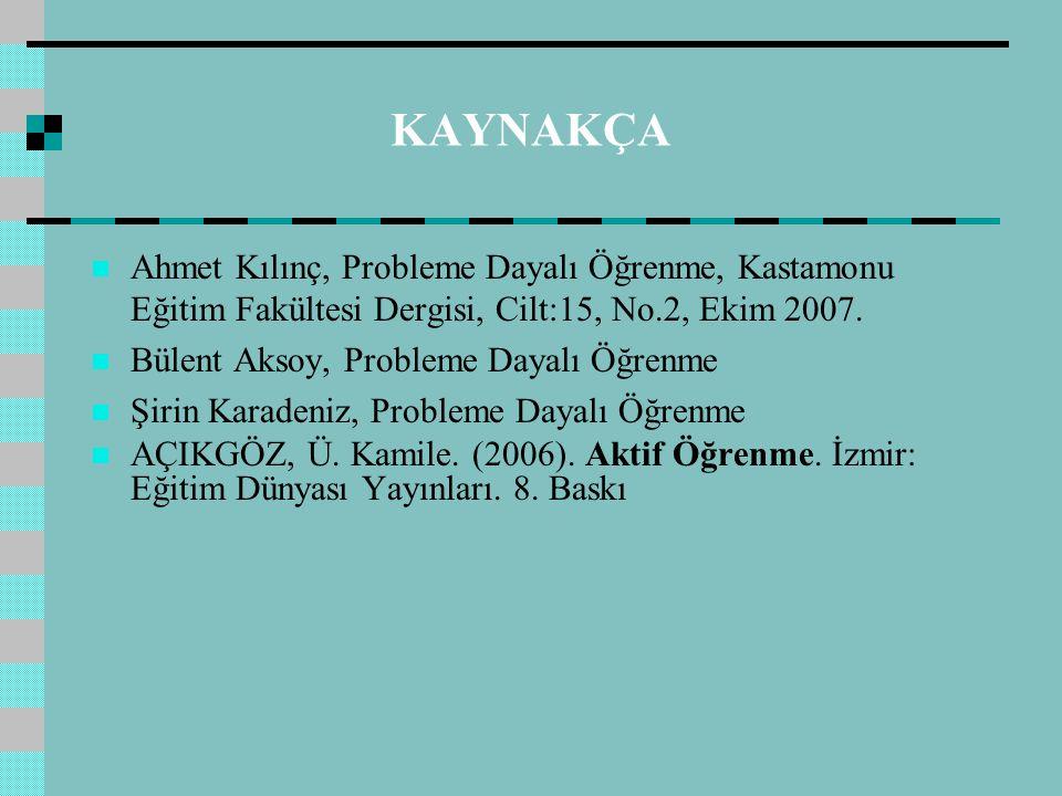 KAYNAKÇA Ahmet Kılınç, Probleme Dayalı Öğrenme, Kastamonu Eğitim Fakültesi Dergisi, Cilt:15, No.2, Ekim 2007.