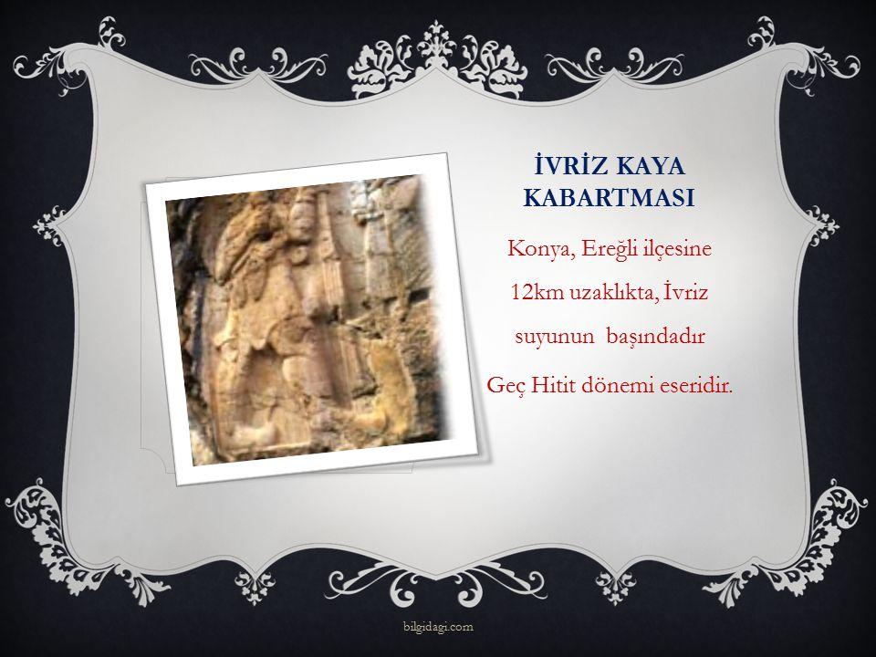 İVRİZ KAYA KABARTMASI Konya, Ereğli ilçesine 12km uzaklıkta, İvriz suyunun başındadır. Geç Hitit dönemi eseridir.