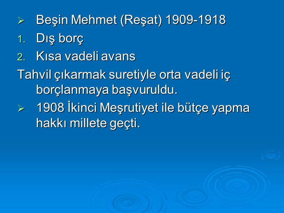 Beşin Mehmet (Reşat) 1909-1918 Dış borç. Kısa vadeli avans. Tahvil çıkarmak suretiyle orta vadeli iç borçlanmaya başvuruldu.