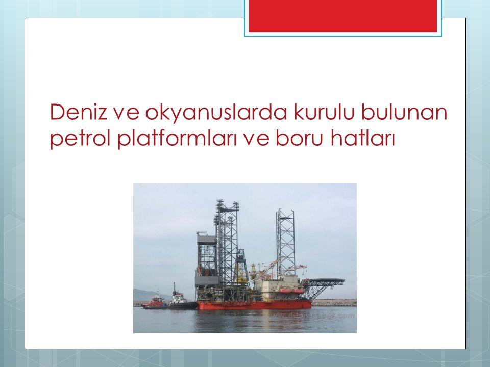 Deniz ve okyanuslarda kurulu bulunan petrol platformları ve boru hatları