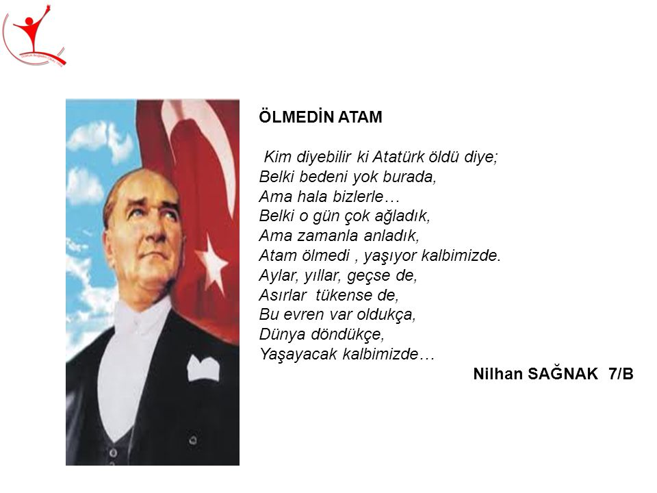 ÖLMEDİN ATAM Kim diyebilir ki Atatürk öldü diye; Belki bedeni yok burada, Ama hala bizlerle… Belki o gün çok ağladık,