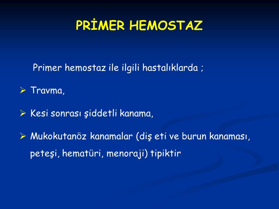 PRİMER HEMOSTAZ Primer hemostaz ile ilgili hastalıklarda ; Travma,