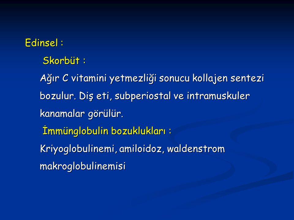 Edinsel : Skorbüt : Ağır C vitamini yetmezliği sonucu kollajen sentezi bozulur. Diş eti, subperiostal ve intramuskuler kanamalar görülür.