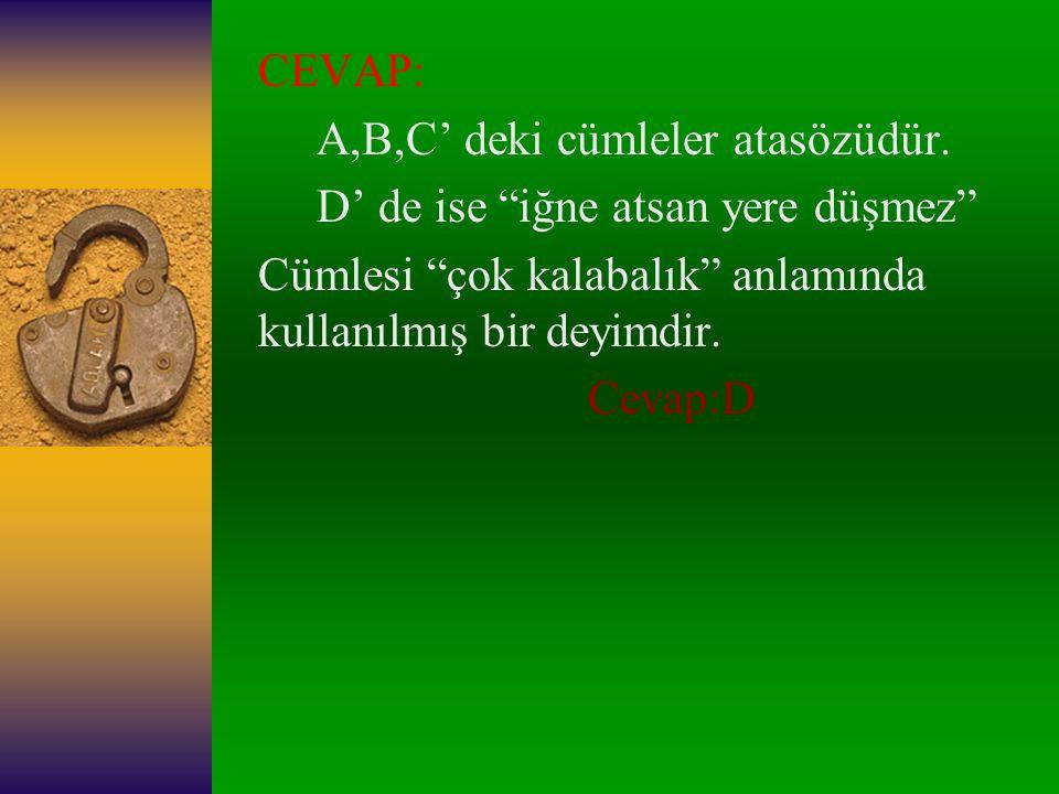 CEVAP: A,B,C' deki cümleler atasözüdür. D' de ise iğne atsan yere düşmez Cümlesi çok kalabalık anlamında kullanılmış bir deyimdir.