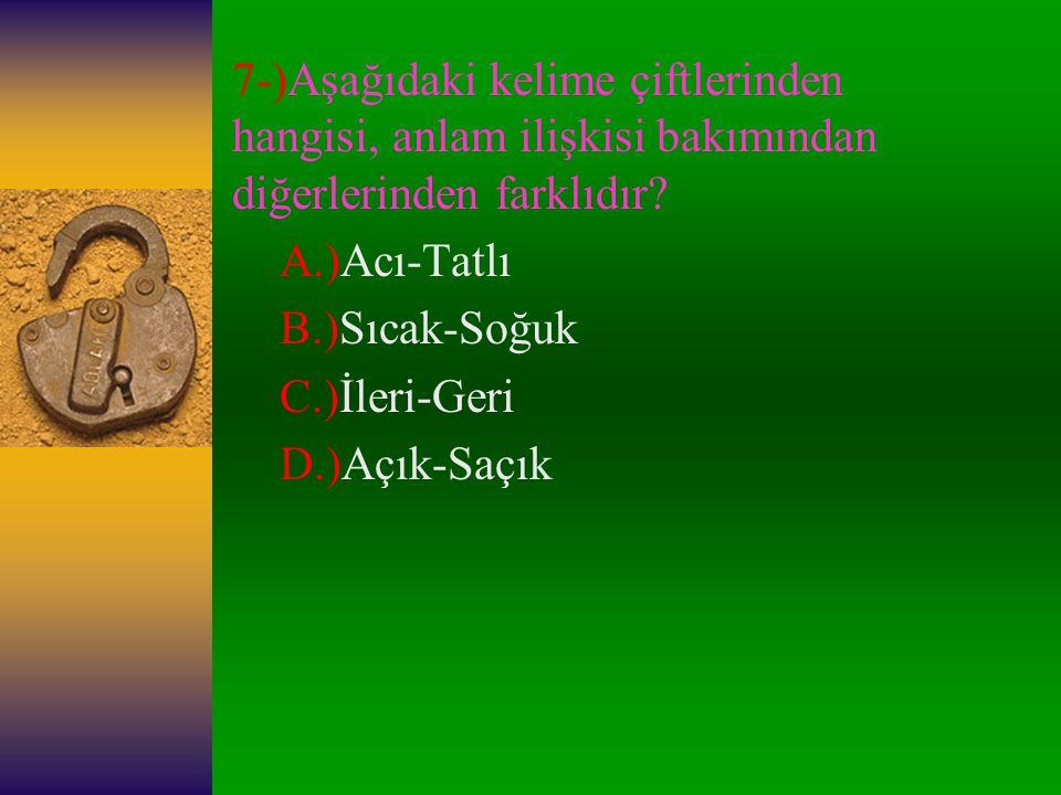 7-)Aşağıdaki kelime çiftlerinden hangisi, anlam ilişkisi bakımından diğerlerinden farklıdır