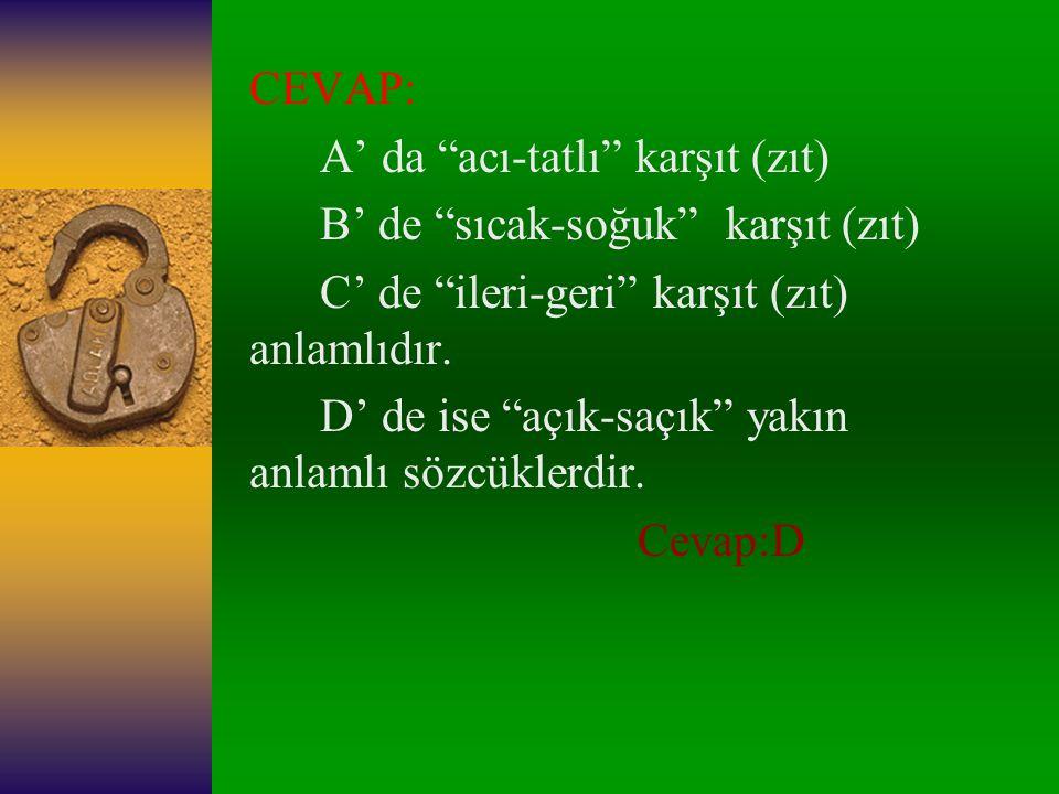CEVAP: A' da acı-tatlı karşıt (zıt) B' de sıcak-soğuk karşıt (zıt) C' de ileri-geri karşıt (zıt) anlamlıdır.