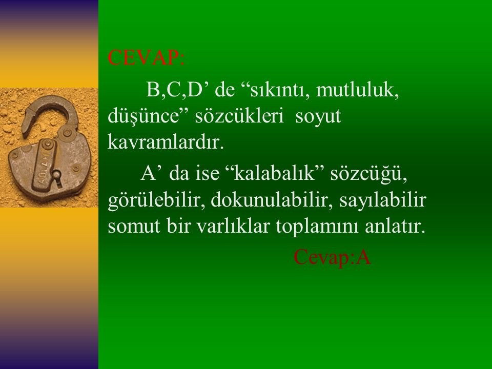 CEVAP: B,C,D' de sıkıntı, mutluluk, düşünce sözcükleri soyut kavramlardır.