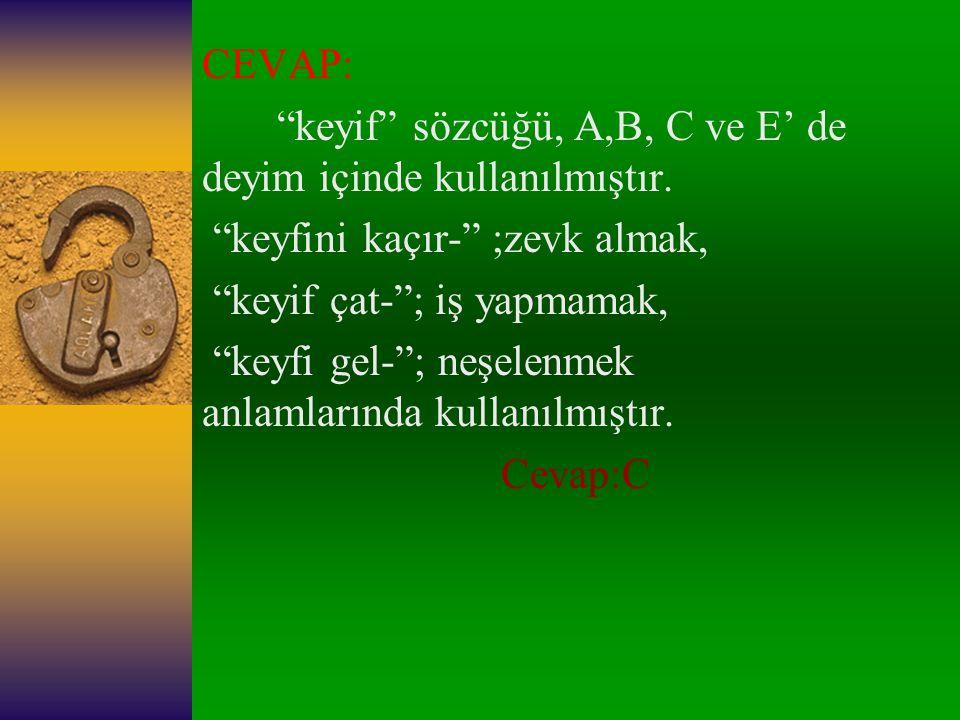 CEVAP: keyif sözcüğü, A,B, C ve E' de deyim içinde kullanılmıştır. keyfini kaçır- ;zevk almak,