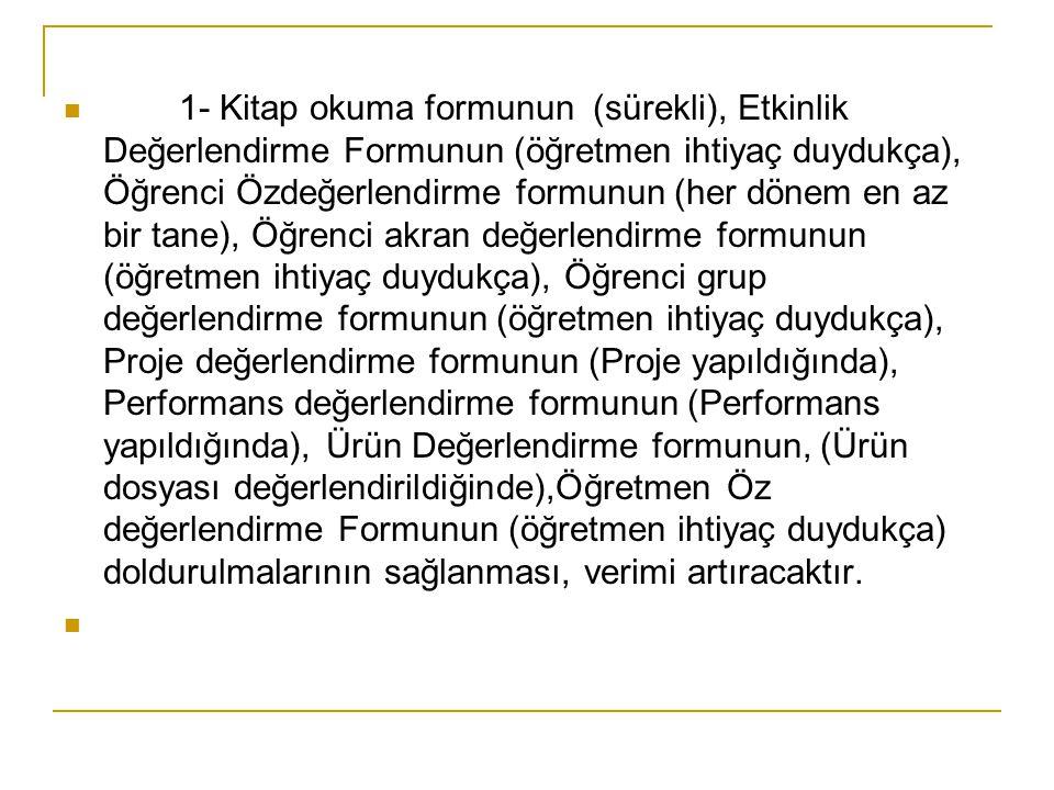 1- Kitap okuma formunun (sürekli), Etkinlik Değerlendirme Formunun (öğretmen ihtiyaç duydukça), Öğrenci Özdeğerlendirme formunun (her dönem en az bir tane), Öğrenci akran değerlendirme formunun (öğretmen ihtiyaç duydukça), Öğrenci grup değerlendirme formunun (öğretmen ihtiyaç duydukça), Proje değerlendirme formunun (Proje yapıldığında), Performans değerlendirme formunun (Performans yapıldığında), Ürün Değerlendirme formunun, (Ürün dosyası değerlendirildiğinde),Öğretmen Öz değerlendirme Formunun (öğretmen ihtiyaç duydukça) doldurulmalarının sağlanması, verimi artıracaktır.