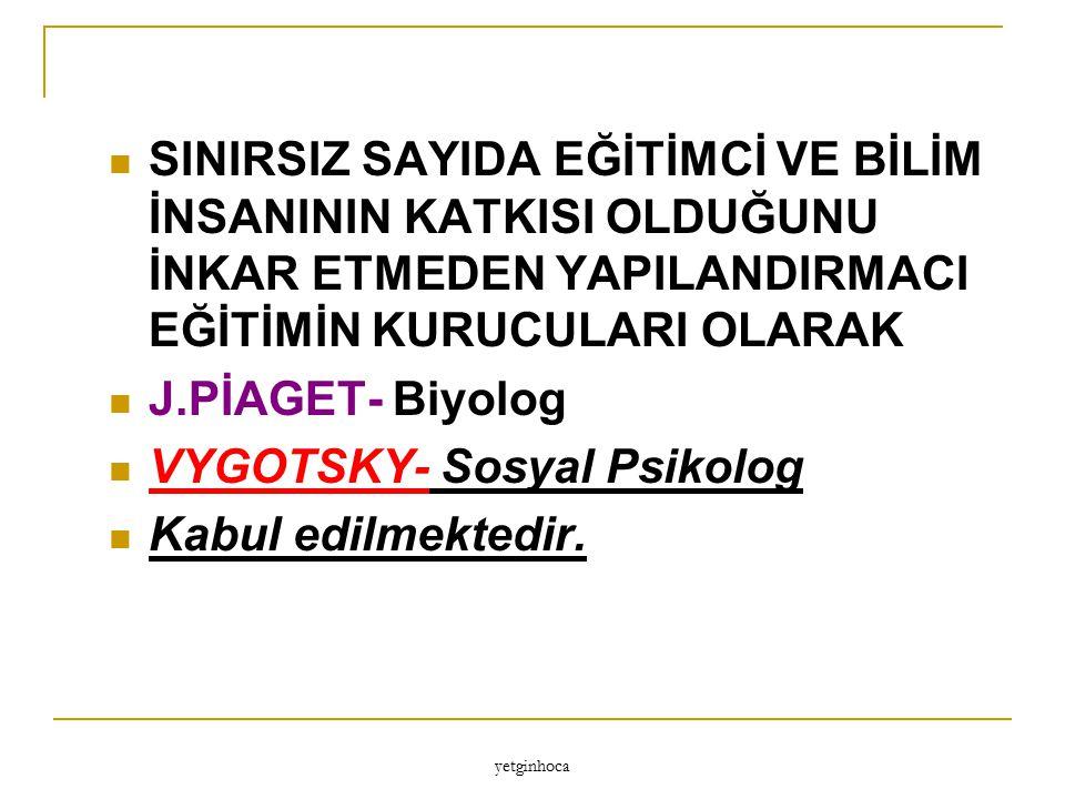 VYGOTSKY- Sosyal Psikolog Kabul edilmektedir.