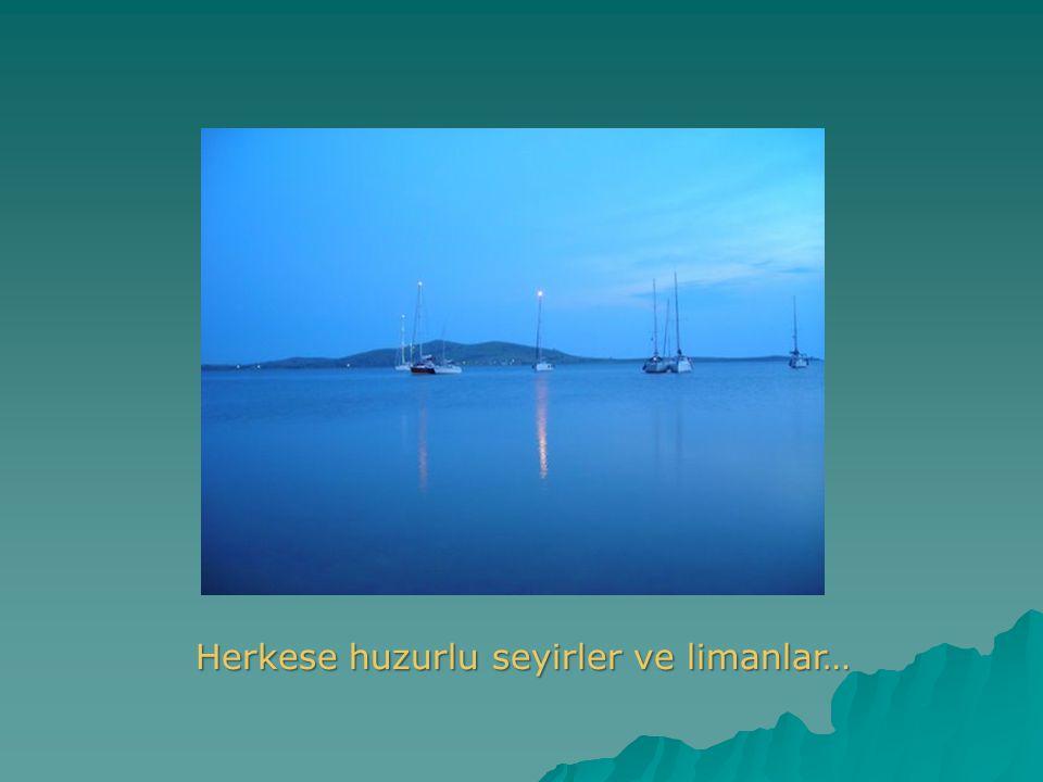 Herkese huzurlu seyirler ve limanlar…