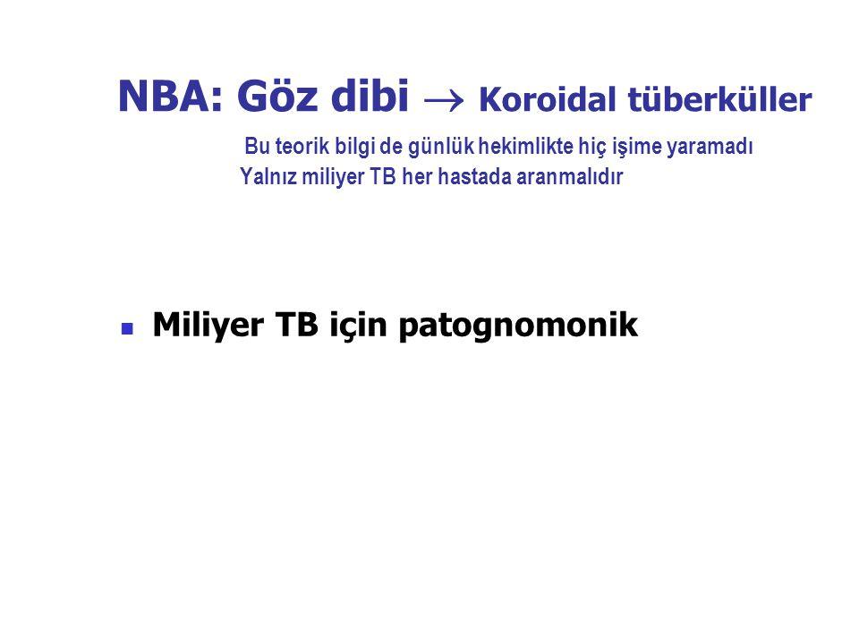 NBA: Göz dibi  Koroidal tüberküller Bu teorik bilgi de günlük hekimlikte hiç işime yaramadı Yalnız miliyer TB her hastada aranmalıdır