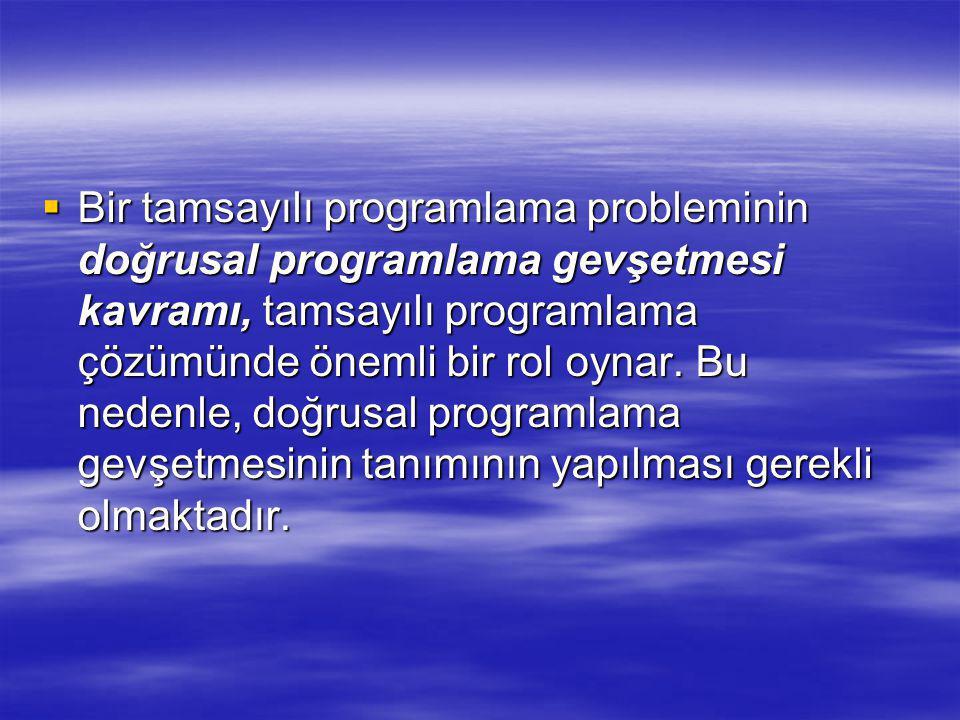 Bir tamsayılı programlama probleminin doğrusal programlama gevşetmesi kavramı, tamsayılı programlama çözümünde önemli bir rol oynar.