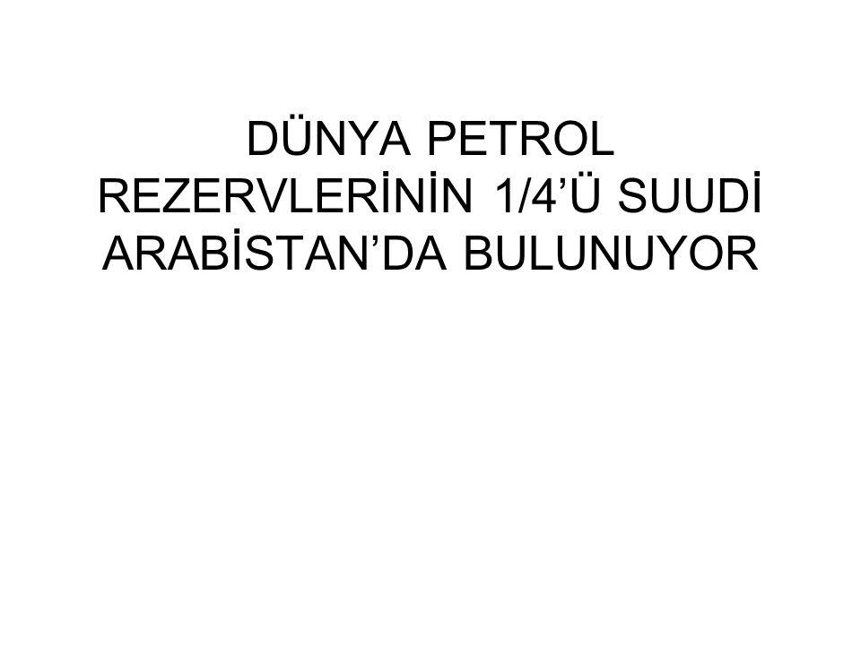 DÜNYA PETROL REZERVLERİNİN 1/4'Ü SUUDİ ARABİSTAN'DA BULUNUYOR