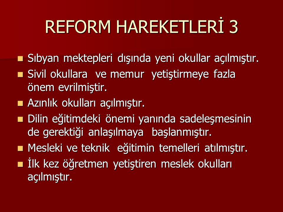 REFORM HAREKETLERİ 3 Sıbyan mektepleri dışında yeni okullar açılmıştır. Sivil okullara ve memur yetiştirmeye fazla önem evrilmiştir.