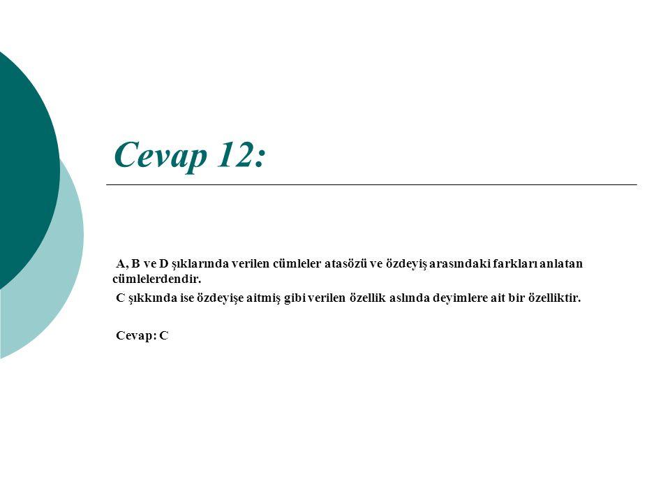 Cevap 12: A, B ve D şıklarında verilen cümleler atasözü ve özdeyiş arasındaki farkları anlatan cümlelerdendir.