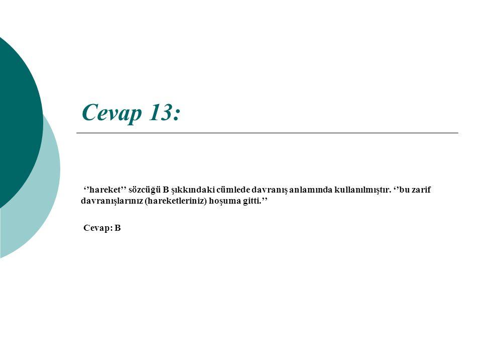 Cevap 13: ''hareket'' sözcüğü B şıkkındaki cümlede davranış anlamında kullanılmıştır. ''bu zarif davranışlarınız (hareketleriniz) hoşuma gitti.''