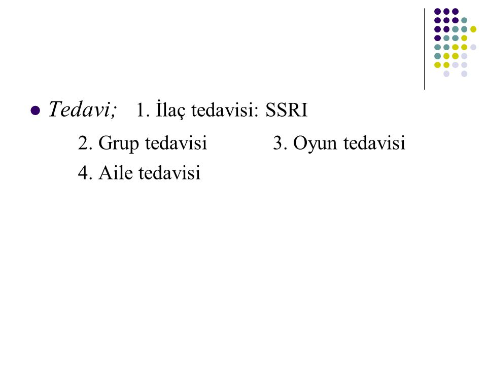 Tedavi; 1. İlaç tedavisi: SSRI 2. Grup tedavisi 3. Oyun tedavisi