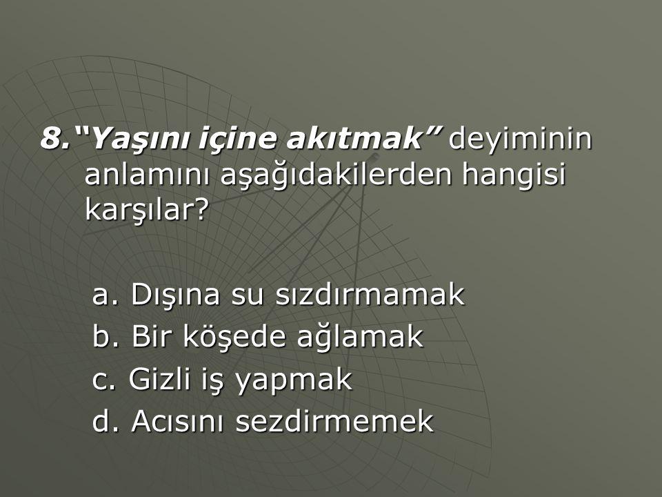 8. Yaşını içine akıtmak deyiminin anlamını aşağıdakilerden hangisi karşılar