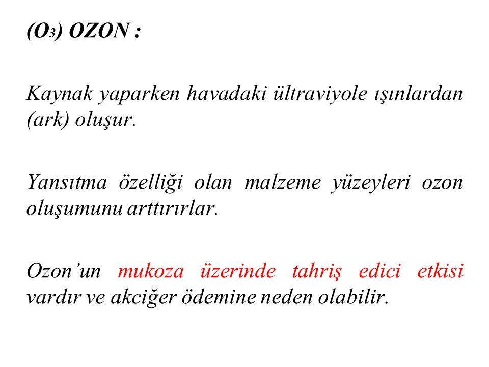 (O3) OZON : Kaynak yaparken havadaki ültraviyole ışınlardan (ark) oluşur. Yansıtma özelliği olan malzeme yüzeyleri ozon oluşumunu arttırırlar.
