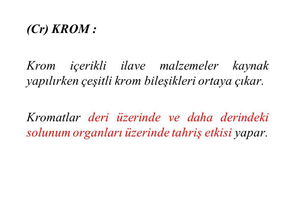 (Cr) KROM : Krom içerikli ilave malzemeler kaynak yapılırken çeşitli krom bileşikleri ortaya çıkar.