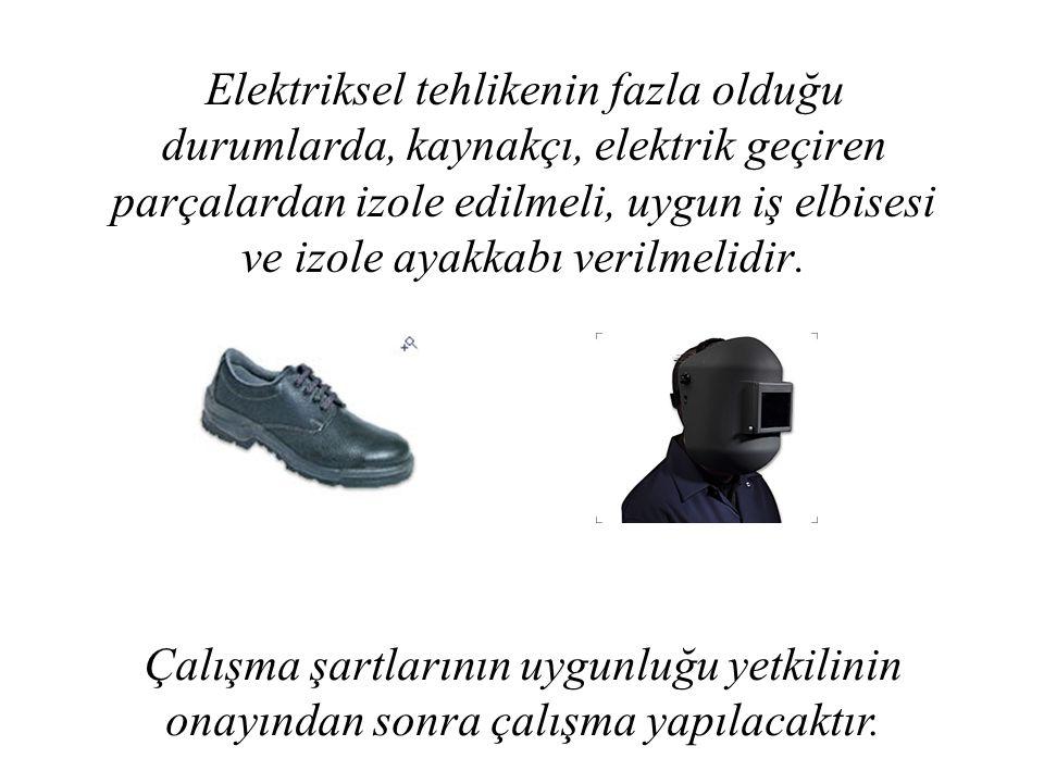 Elektriksel tehlikenin fazla olduğu durumlarda, kaynakçı, elektrik geçiren parçalardan izole edilmeli, uygun iş elbisesi ve izole ayakkabı verilmelidir.